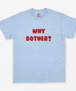 Why Bother T-Shirt PU27