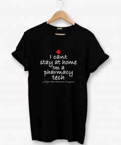 I cant stay at home Im a pharmacy tech T-Shirt PU27