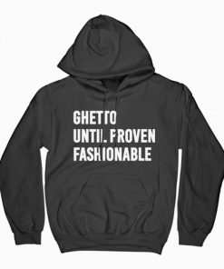 Ghetto Until Proven Fashionable Hoodie PU27