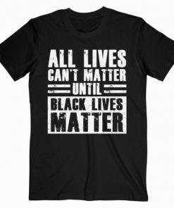 All Lives Can't Matter Until Black Lives Matter T-Shirt PU27