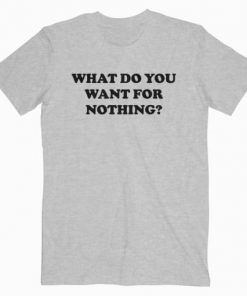 What Do You Want For Nothing T-Shirt PU27