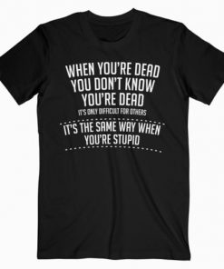 When You are Dead Sarcastic Adult Humor Novelty Funny T-Shirt PU27