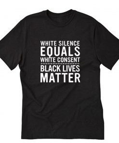 White Silence Equals White Consent Black Lives Matter T-Shirt PU27