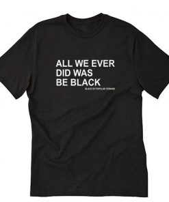 ALL WE EVER DID WAS BE BLACK T-Shirt PU27