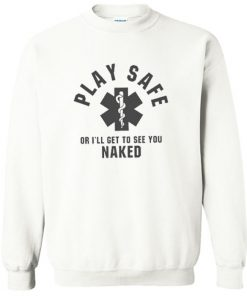 Play Safe Or I'll Get To See You Naked Sweatshirt PU27