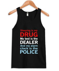 Sleep is my drug my bed is my dealer and my alarm clock is the police Tank Top PU27