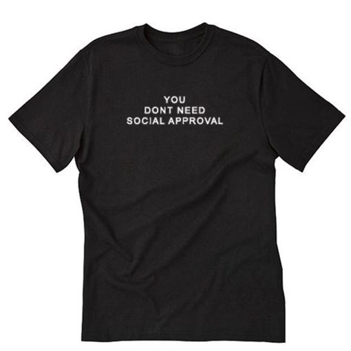 You Dont Need Social Approval T-Shirt PU27